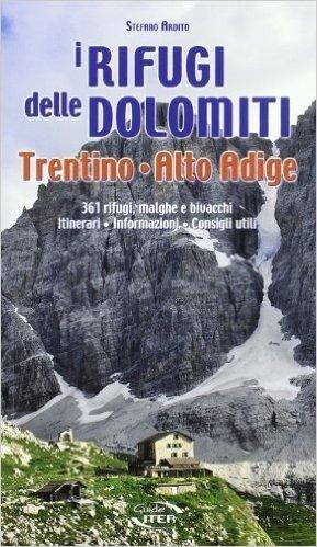 I rifugi delle Dolomiti, Trentino Alto Adige. 361 rifugi, malghe e bivacchi. Itinerari, informazioni consigli utili