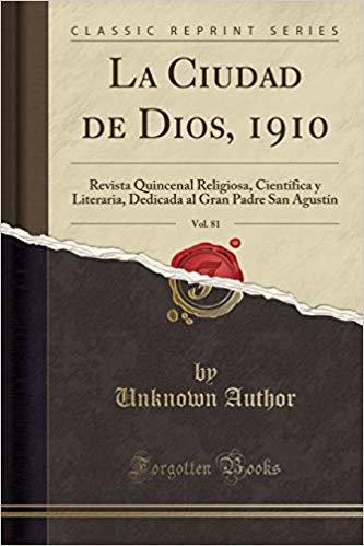 La Ciudad de Dios, 1910, Vol. 81: Revista Quincenal Religiosa, Científica y Literaria, Dedicada al Gran Padre San Agustín (Classic Reprint)