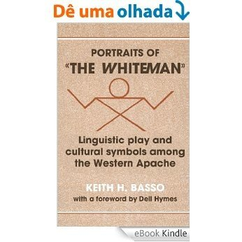 Portraits of 'the Whiteman': Linguistic Play and Cultural Symbols among the Western Apache [eBook Kindle]
