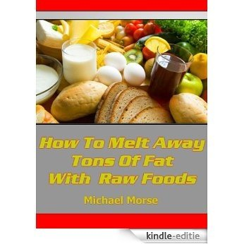 How To Melt Away Tons Of Fat With Raw Foods (English Edition) [Kindle-editie]