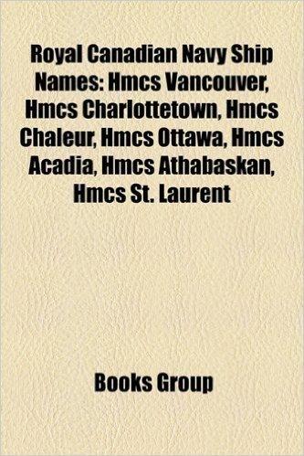 Royal Canadian Navy Ship Names: Hmcs Vancouver, Hmcs Charlottetown, Hmcs Chaleur, Hmcs Ottawa, Hmcs Acadia, Hmcs Athabaskan, Hmcs St. Laurent