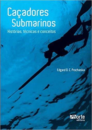 Caçadores Submarinos. Histórias, Técnicas e Conceitos