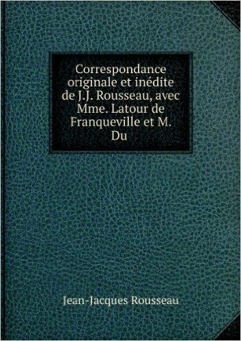 Correspondance originale et inédite de J.J. Rousseau, avec Mme. Latour de Franqueville et M. Du .