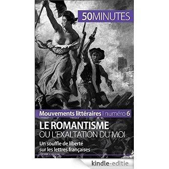 Le romantisme ou l'exaltation du moi: Un souffle de liberté sur les lettres françaises (Mouvements littéraires t. 6) (French Edition) [Kindle-editie]