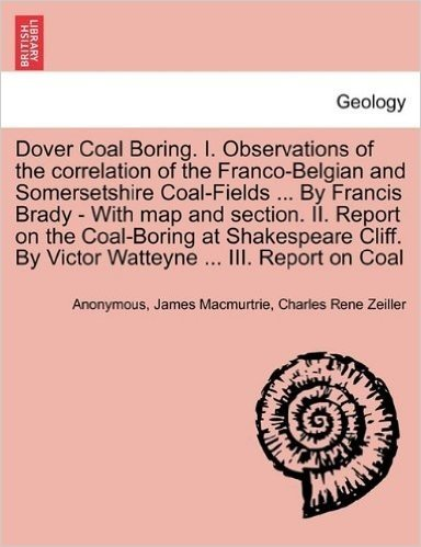 Dover Coal Boring. I. Observations of the Correlation of the Franco-Belgian and Somersetshire Coal-Fields ... by Francis Brady - With Map and Section. ... by Victor Watteyne ... III. Report on Coal