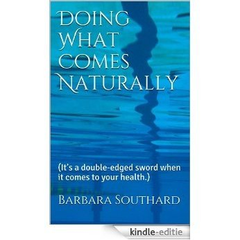 Doing What Comes Naturally: (It's a double-edged sword when it comes to your health.) (English Edition) [Kindle-editie]