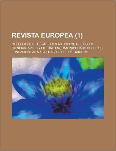 Revista Europea; Coleccion de Los Mejores Articulos Que Sobre Ciencias, Artes y Literatura, Han Publicado Desde Su Fundacion Las Mas Notables del Estr