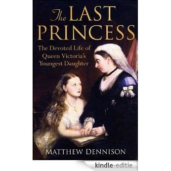 The Last Princess: The Devoted Life of Queen Victoria's Youngest Daughter [Kindle-editie]