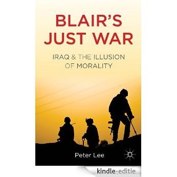 Blair's Just War: Iraq and the Illusion of Morality [Kindle-editie]