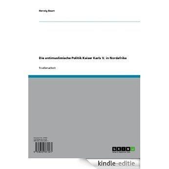 Die antimuslimische Politik Kaiser Karls V. in Nordafrika [Kindle-editie]