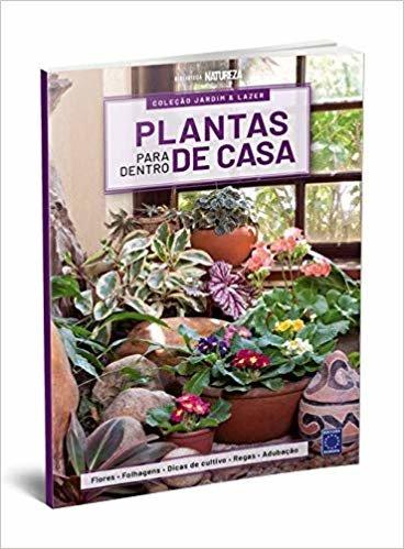 Plantas Para Dentro de Casa - - Especial 1: Flores, Folhagens, Dicas de Cultivo , Regas e Adubação (Volume 1)