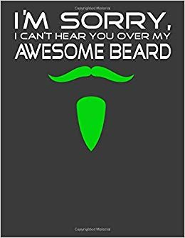 I'm Sorry I Cant Hear You Over My Awesome Beard: Gifts for Bearded Men. Bearded Men Notebook. 8.5 x 11 size 120 Lined Pages Bearded Men Journal.Bearded Notebook.