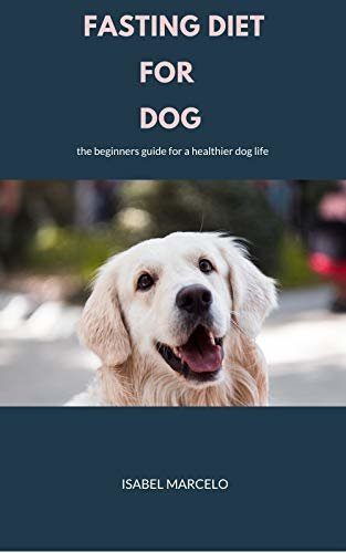 FASTING DIET FOR DOG: The Beginners Guide For A Healthier Dog Life (English Edition)