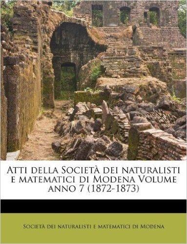 Atti Della Societ Dei Naturalisti E Matematici Di Modena Volume Anno 7 (1872-1873)