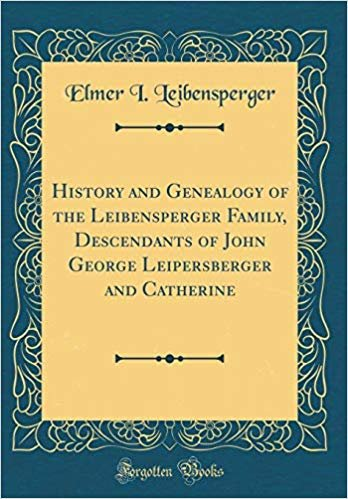 History and Genealogy of the Leibensperger Family, Descendants of John George Leipersberger and Catherine (Classic Reprint)