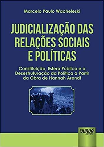 Judicialização das Relações Sociais e Políticas: Constituição, Esfera Pública e a Desestruturação da Política a Partir da Obra de Hannah Arendt
