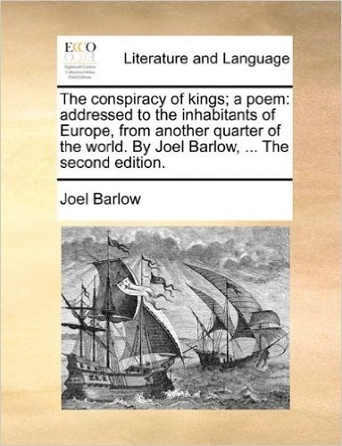 The Conspiracy of Kings; A Poem: Addressed to the Inhabitants of Europe, from Another Quarter of the World. by Joel Barlow, ... the Second Edition.