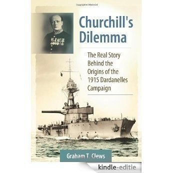 Churchill's Dilemma: The Real Story Behind the Origins of the 1915 Dardanelles Campaign [Kindle-editie]