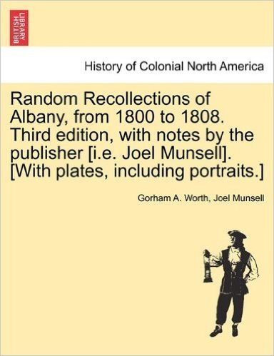 Random Recollections of Albany, from 1800 to 1808. Third Edition, with Notes by the Publisher [I.E. Joel Munsell]. [With Plates, Including Portraits.]