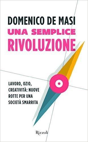 Una semplice rivoluzione. Lavoro, ozio, creatività: nuove rotte per una società smarrita
