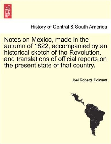 Notes on Mexico, Made in the Autumn of 1822, Accompanied by an Historical Sketch of the Revolution, and Translations of Official Reports on the Present State of That Country.
