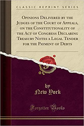 Opinions Delivered by the Judges of the Court of Appeals, on the Constitutionality of the Act of Congress Declaring Treasury Notes a Legal Tender for the Payment of Debts (Classic Reprint)