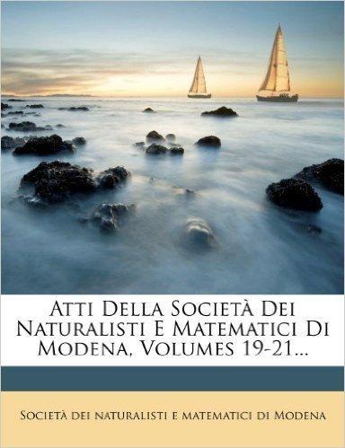 Atti Della Societ Dei Naturalisti E Matematici Di Modena, Volumes 19-21...