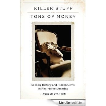 Killer Stuff and Tons of Money: Seeking History and Hidden Gems in Flea-Market America: An Insider's Look at the World of Flea Markets, Antiques, and Collecting [Kindle-editie]
