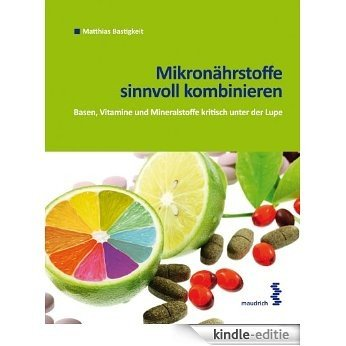 Mikronährstoffe: Vitamine, Mineralstoffe und Basen kritisch unter der Lupe (German Edition) [Kindle-editie]