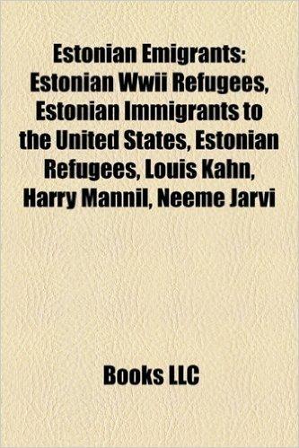 Estonian Emigrants: Estonian Immigrants to the United States, Estonian Refugees, Louis Kahn, Harry Mannil, Bill Rebane, Neeme Jarvi, Ernst