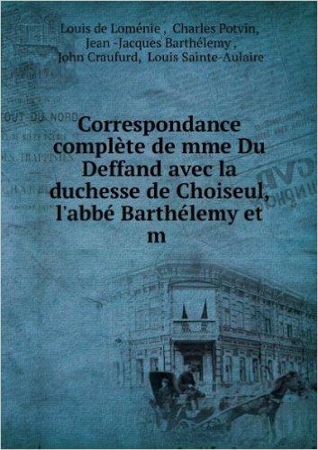 Correspondance complÚte de mme Du Deffand avec la duchesse de Choiseul, l'abbé Barthélemy et m .