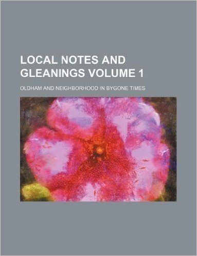 Local Notes and Gleanings Volume 1; Oldham and Neighborhood in Bygone Times