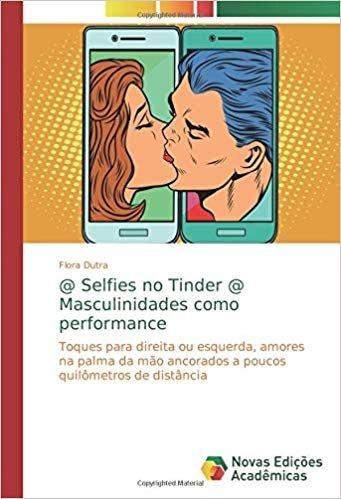 @ Selfies no Tinder @ Masculinidades como performance: Toques para direita ou esquerda, amores na palma da mão ancorados a poucos quilômetros de distância