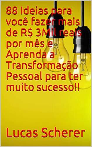 88 Ideias para você fazer mais de R$ 3Mil reais por mês e Aprenda a Transformação Pessoal para ter muito sucesso!!