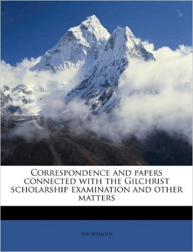 Correspondence and Papers Connected with the Gilchrist Scholarship Examination and Other Matters
