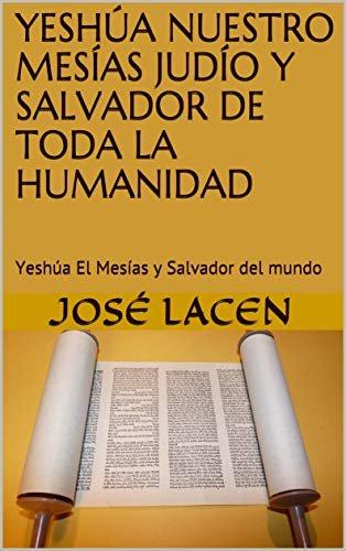 YESHÚA NUESTRO MESÍAS JUDÍO Y SALVADOR DE TODA LA HUMANIDAD: Yeshúa El Mesías y Salvador del mundo