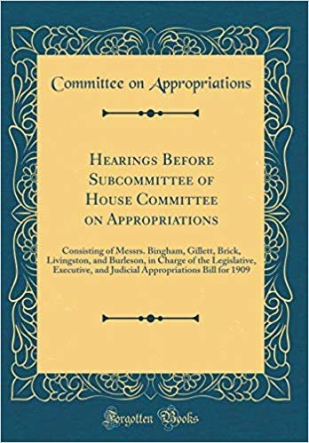 Hearings Before Subcommittee of House Committee on Appropriations: Consisting of Messrs. Bingham, Gillett, Brick, Livingston, and Burleson, in Charge ... Bill for 1909 (Classic Reprint)
