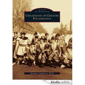 Ukrainians of Greater Philadelphia (Images of America) (English Edition) [Kindle-editie]