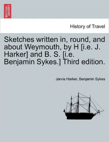 Sketches Written In, Round, and about Weymouth, by H [I.E. J. Harker] and B. S. [I.E. Benjamin Sykes.] Third Edition.
