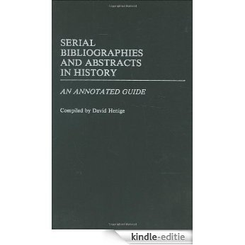 Serial Bibliographies and Abstracts in History: An Annotated Guide (Bibliographies and Indexes in World History) [Kindle-editie]