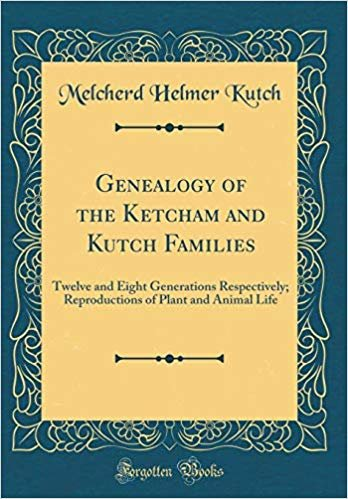 Genealogy of the Ketcham and Kutch Families: Twelve and Eight Generations Respectively; Reproductions of Plant and Animal Life (Classic Reprint)