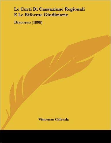 Le Corti Di Cassazione Regionali E Le Riforme Giudiziarie: Discorso (1898)