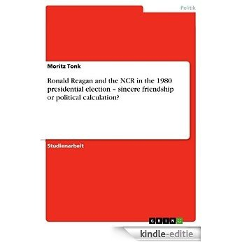 Ronald Reagan and the NCR in the 1980 presidential election - sincere friendship or political calculation? [Kindle-editie]