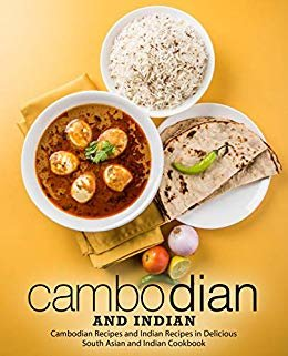Cambodian and Indian: Cambodian Recipes and Indian Recipes in a Delicious South Asian and Indian Cookbook (English Edition)