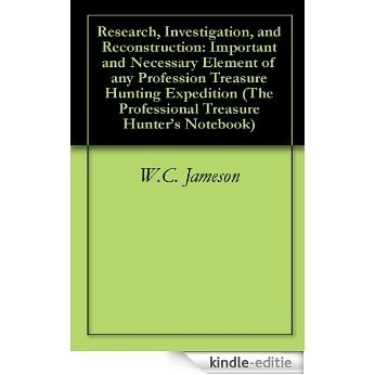 Research, Investigation, and Reconstruction: Important and Necessary Element of any Profession Treasure Hunting Expedition (The Professional Treasure Hunter's Notebook) (English Edition) [Kindle-editie]