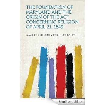 The Foundation of Maryland and the Origin of the Act Concerning Religion of April 21, 1649 [Kindle-editie]