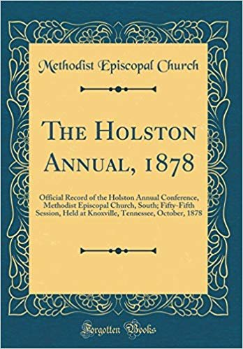 The Holston Annual, 1878: Official Record of the Holston Annual Conference, Methodist Episcopal Church, South; Fifty-Fifth Session, Held at Knoxville, Tennessee, October, 1878 (Classic Reprint)