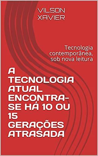 A TECNOLOGIA ATUAL ENCONTRA-SE HÁ 10 OU 15 GERAÇÕES ATRASADA : Tecnologia contemporânea, sob nova leitura