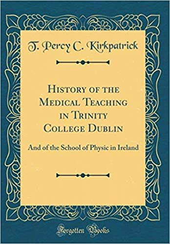 History of the Medical Teaching in Trinity College Dublin: And of the School of Physic in Ireland (Classic Reprint)