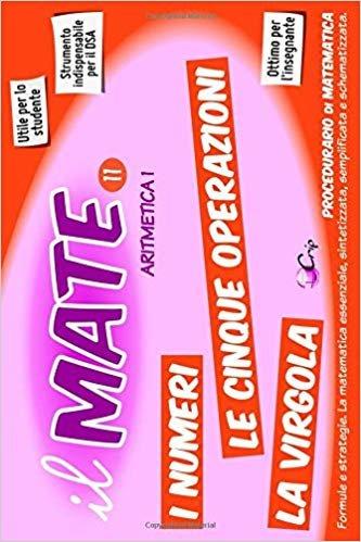 il MATE 11 - ARITMETICA 1: PROCEDURARIO di MATEMATICA - Formule e strategie per: Cifre, Numeri, cinque Operazioni, Virgola, Binario, Unità di misura e altro.